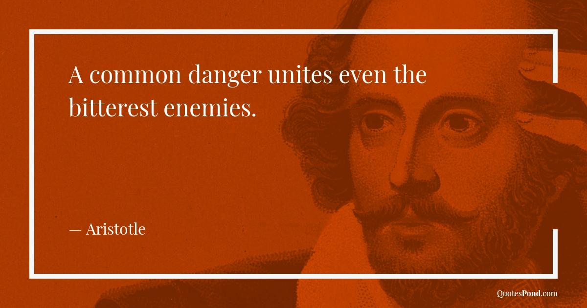 a-common-danger-unites-even-the-bitterest-enemies