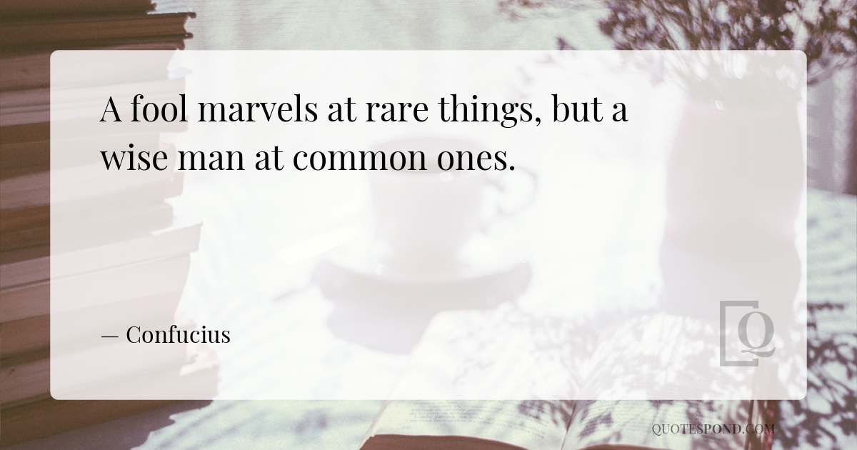a-fool-marvels-at-rare-things-but-a-wise-man-at-common-ones