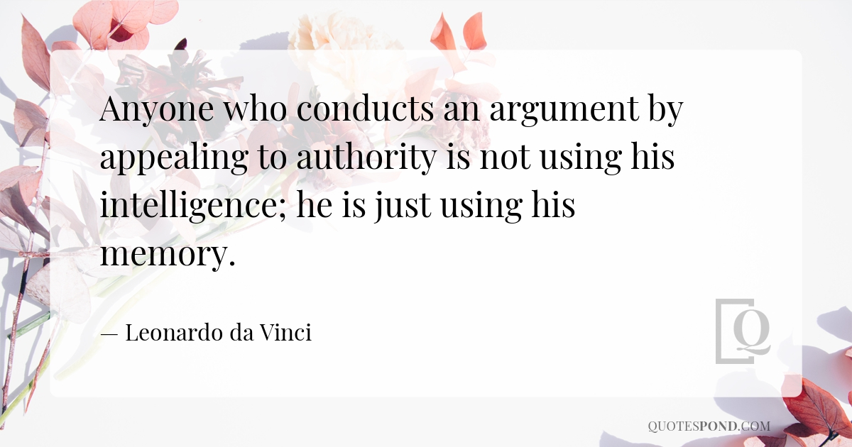 anyone-who-conducts-an-argument-by-appealing-to-authority-is-not-using-his-intelligence-he-is-just-using-his-memory