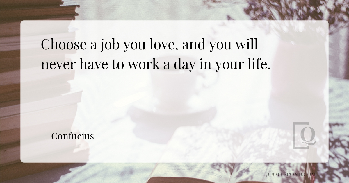 choose-a-job-you-love-and-you-will-never-have-to-work-a-day-in-your-life