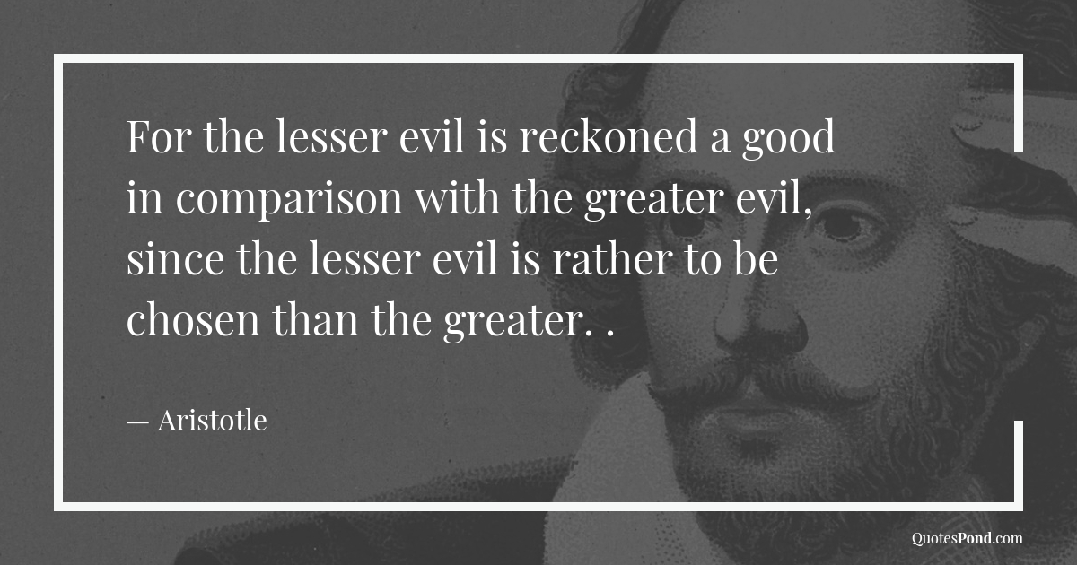 for-the-lesser-evil-is-reckoned-a-good-in-comparison-with-the-greater-evil-since-the-lesser-evil-is-rather-to-be-chosen-than-the-greater