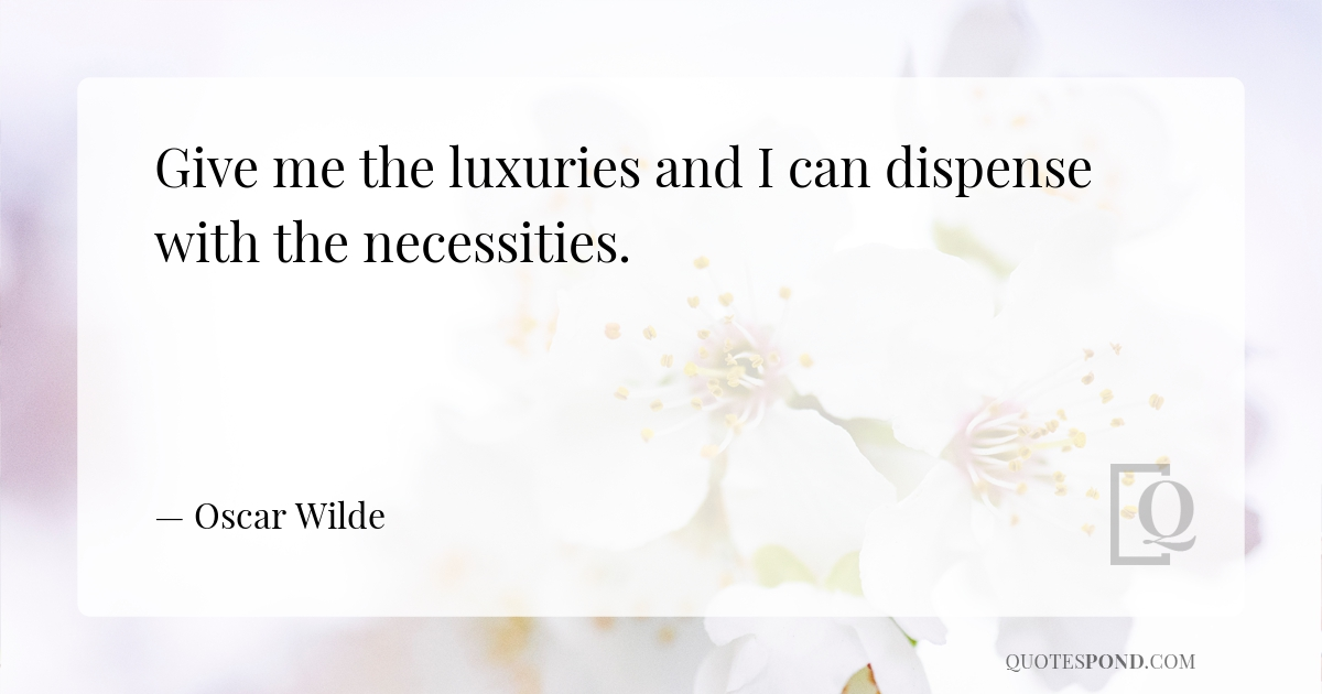 give-me-the-luxuries-and-i-can-dispense-with-the-necessities