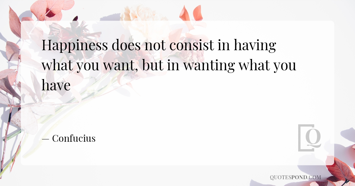 happiness-does-not-consist-in-having-what-you-want-but-in-wanting-what-you-have