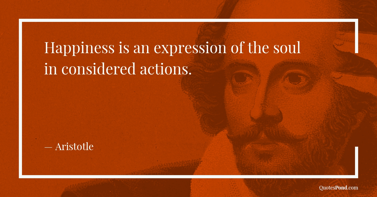 happiness-is-an-expression-of-the-soul-in-considered-actions