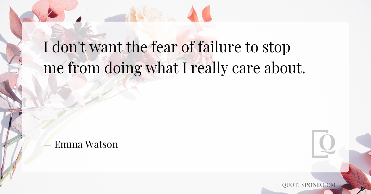 i-dont-want-the-fear-of-failure-to-stop-me-from-doing-what-i-really-care-about