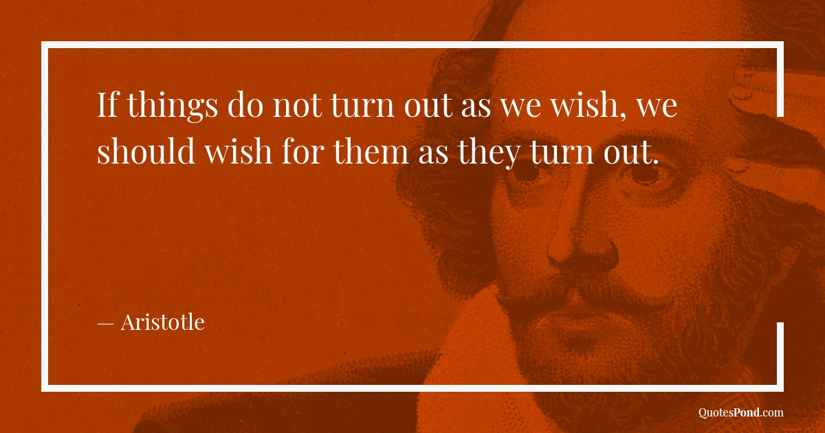if-things-do-not-turn-out-as-we-wish-we-should-wish-for-them-as-they-turn-out