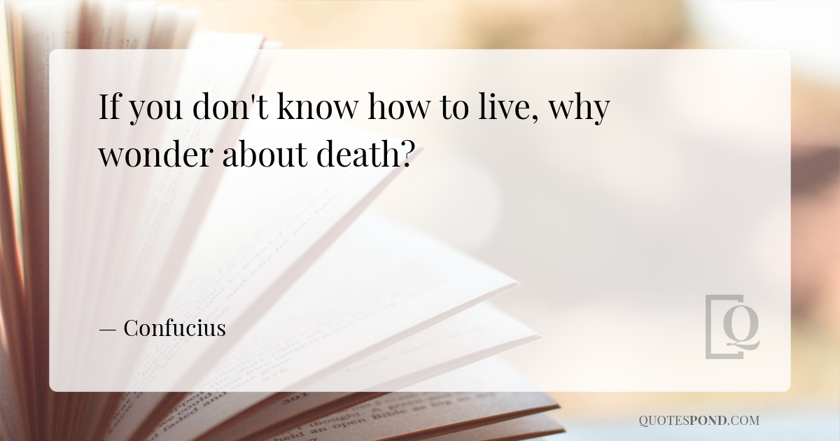 if-you-dont-know-how-to-live-why-wonder-about-death