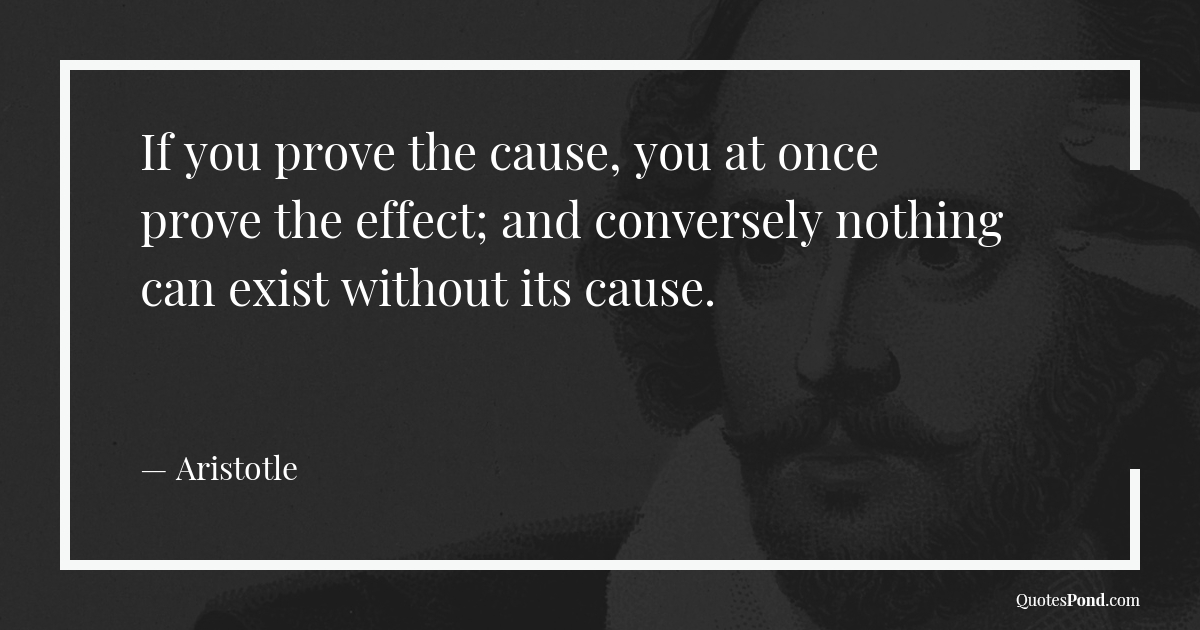 if-you-prove-the-cause-you-at-once-prove-the-effect-and-conversely-nothing-can-exist-without-its-cause