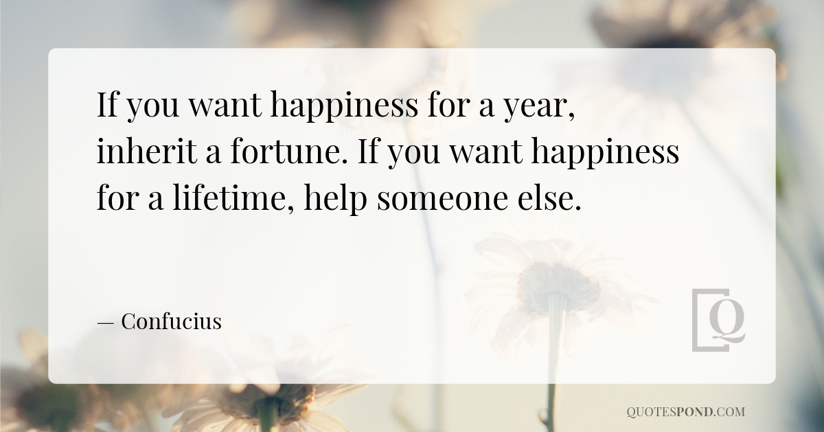 if-you-want-happiness-for-a-year-inherit-a-fortune-if-you-want-happiness-for-a-lifetime-help-someone-else