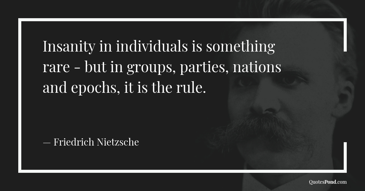 insanity-in-individuals-is-something-rare-but-in-groups-parties-nations-and-epochs-it-is-the-rule