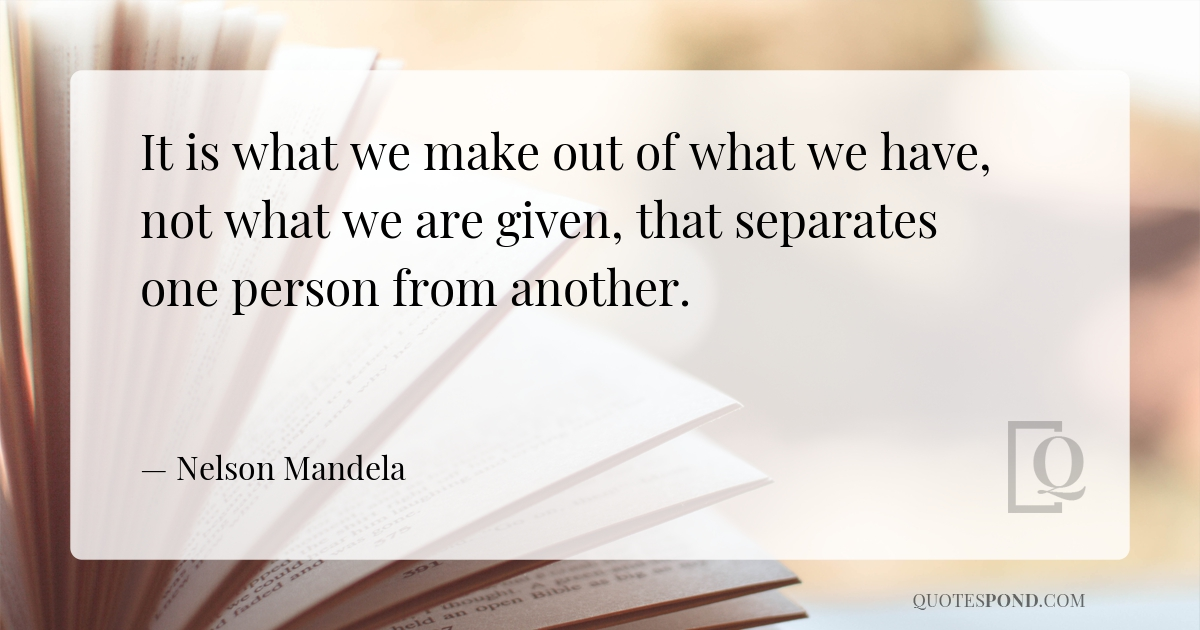 it-is-what-we-make-out-of-what-we-have-not-what-we-are-given-that-separates-one-person-from-another