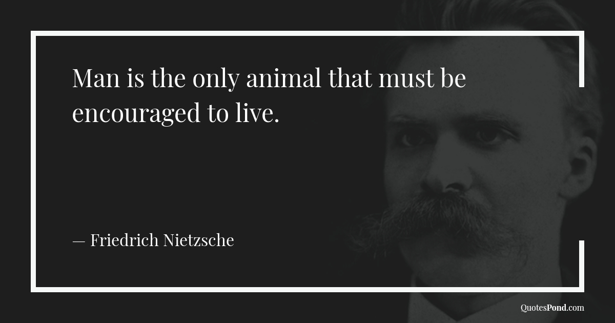man-is-the-only-animal-that-must-be-encouraged-to-live