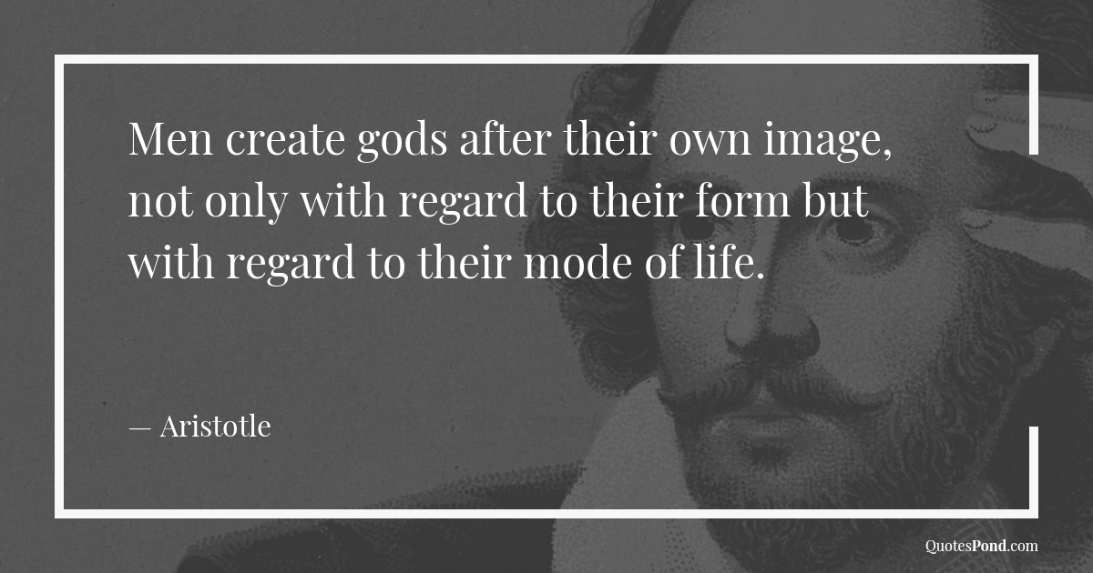 men-create-gods-after-their-own-image-not-only-with-regard-to-their-form-but-with-regard-to-their-mode-of-life