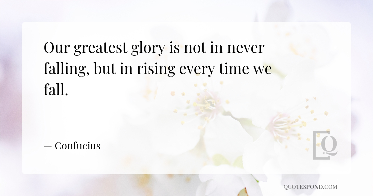our-greatest-glory-is-not-in-never-falling-but-in-rising-every-time-we-fall