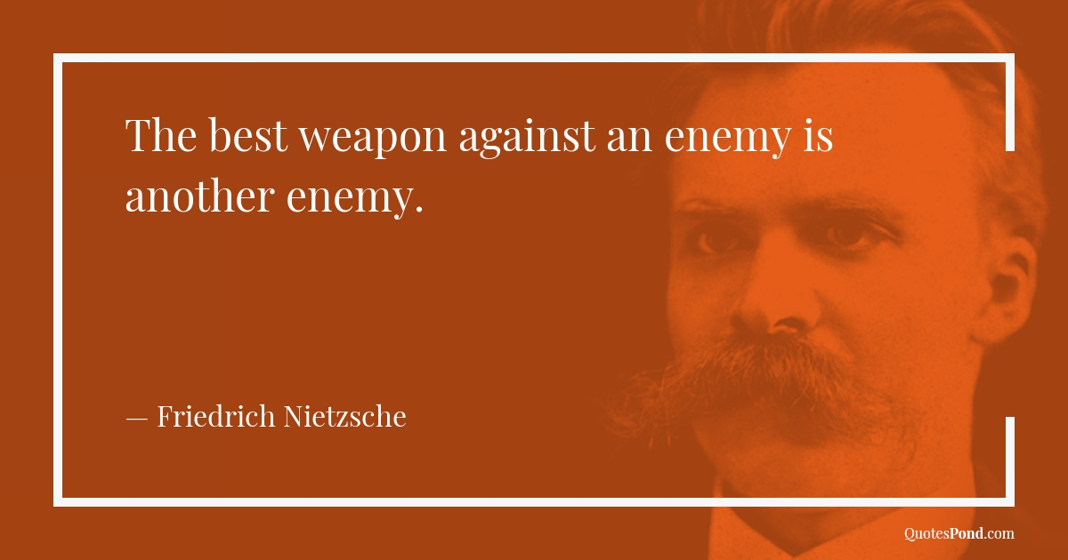 the-best-weapon-against-an-enemy-is-another-enemy