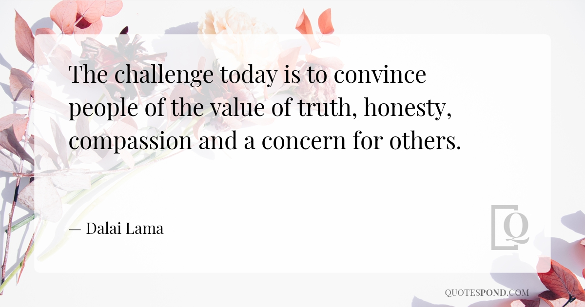 the-challenge-today-is-to-convince-people-of-the-value-of-truth-honesty-compassion-and-a-concern-for-others