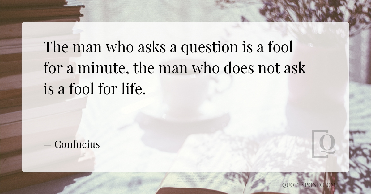 the-man-who-asks-a-question-is-a-fool-for-a-minute-the-man-who-does-not-ask-is-a-fool-for-life
