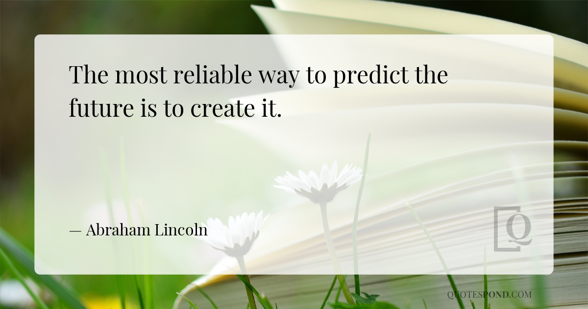 the-most-reliable-way-to-predict-the-future-is-to-create-it