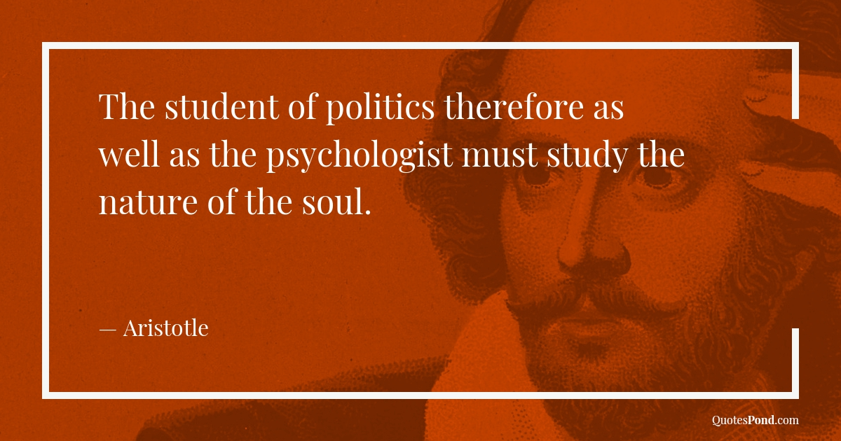 the-student-of-politics-therefore-as-well-as-the-psychologist-must-study-the-nature-of-the-soul