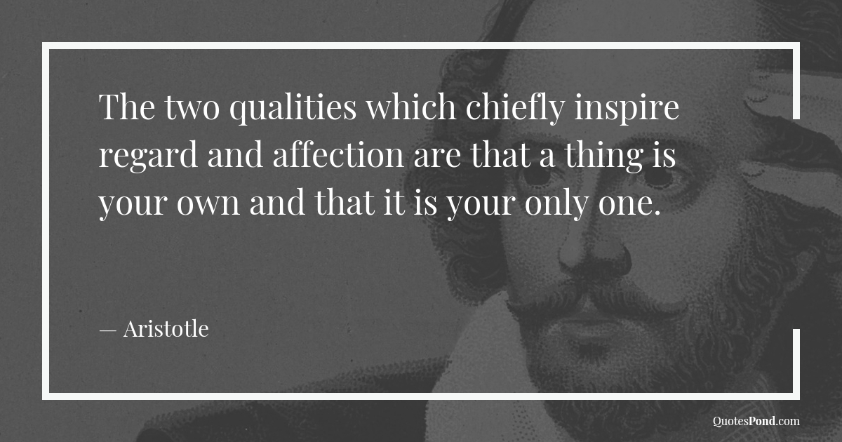 the-two-qualities-which-chiefly-inspire-regard-and-affection-are-that-a-thing-is-your-own-and-that-it-is-your-only-one