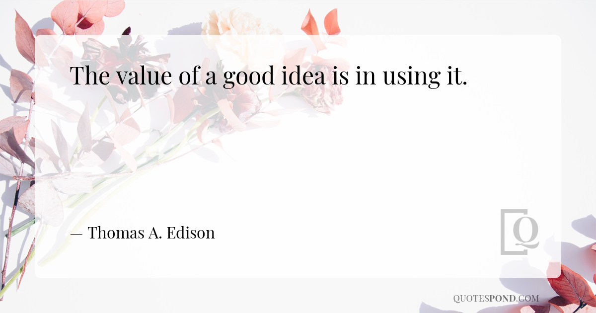 the-value-of-a-good-idea-is-in-using-it
