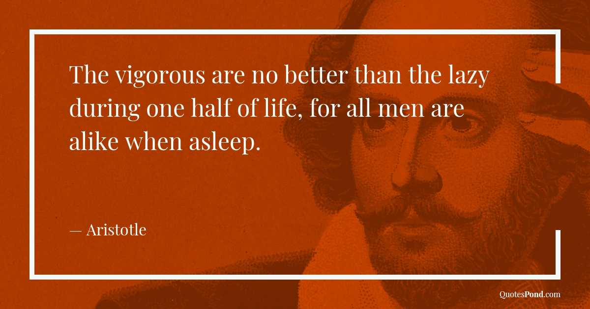 the-vigorous-are-no-better-than-the-lazy-during-one-half-of-life-for-all-men-are-alike-when-asleep