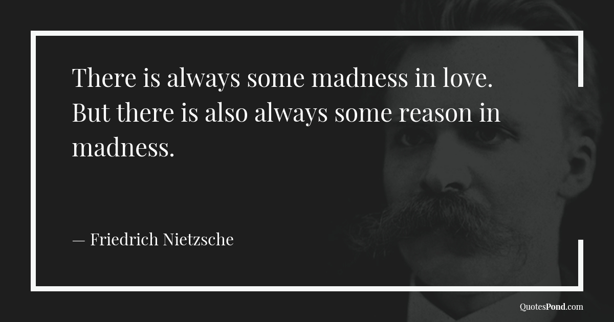 there-is-always-some-madness-in-love-but-there-is-also-always-some-reason-in-madness