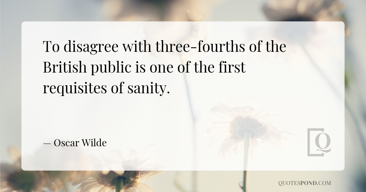 to-disagree-with-three-fourths-of-the-british-public-is-one-of-the-first-requisites-of-sanity