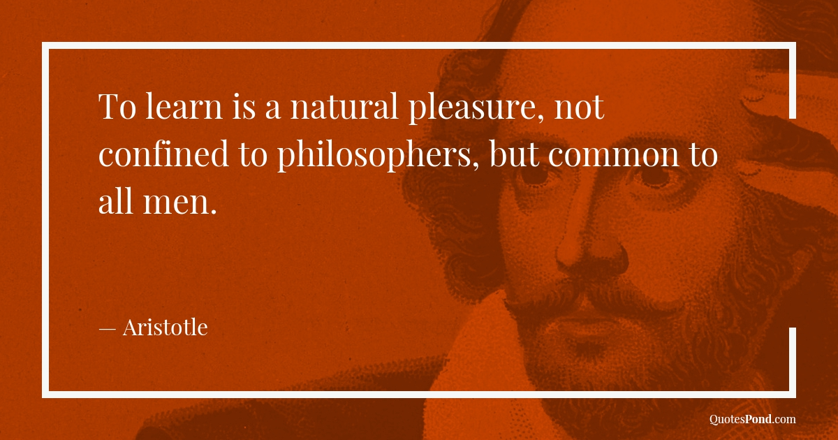 to-learn-is-a-natural-pleasure-not-confined-to-philosophers-but-common-to-all-men