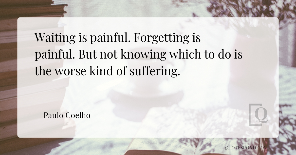 waiting-is-painful-forgetting-is-painful-but-not-knowing-which-to-do-is-the-worse-kind-of-suffering