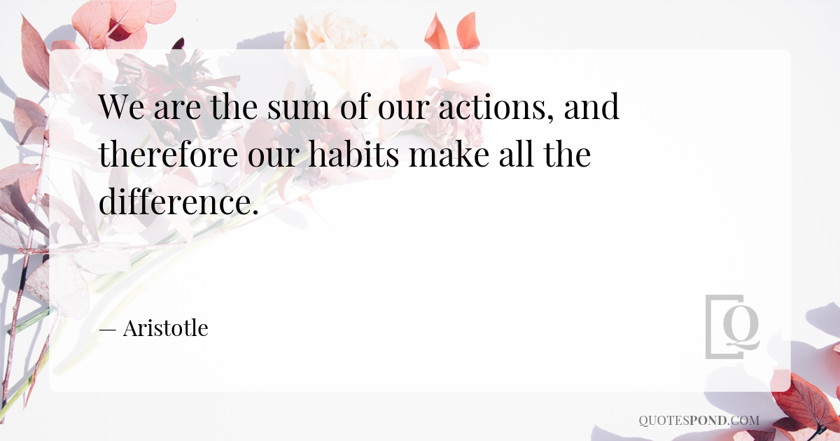 we-are-the-sum-of-our-actions-and-therefore-our-habits-make-all-the-difference