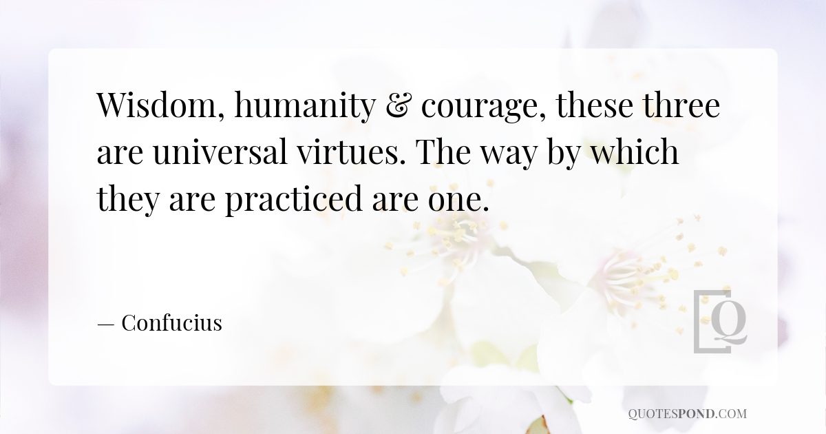 wisdom-humanity-courage-these-three-are-universal-virtues-the-way-by-which-they-are-practiced-are-one