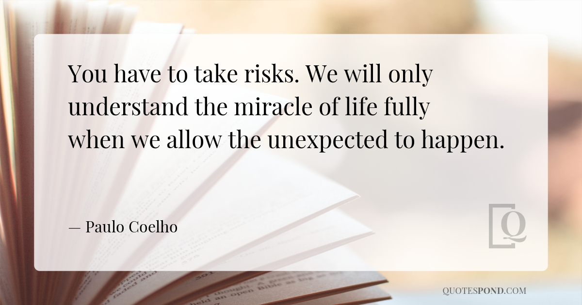 you-have-to-take-risks-we-will-only-understand-the-miracle-of-life-fully-when-we-allow-the-unexpected-to-happen