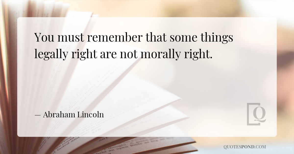 you-must-remember-that-some-things-legally-right-are-not-morally-right